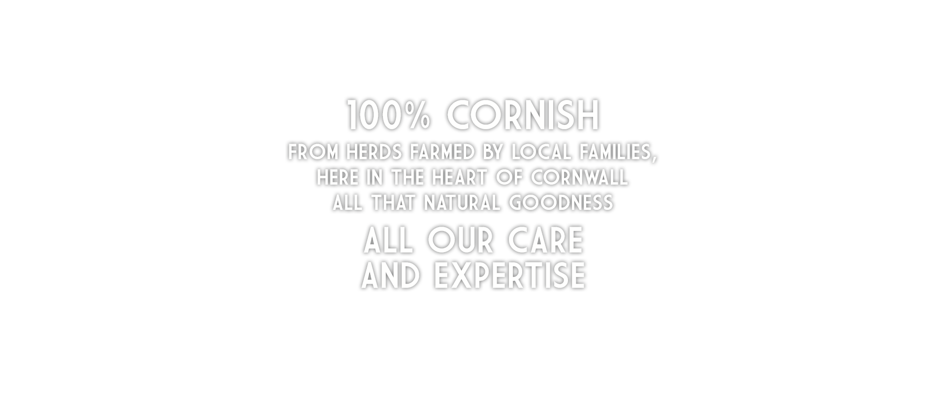 100% Cornish From herds farmed by local families, here in the heart of Cornwall All that natural goodness All our care and expertise